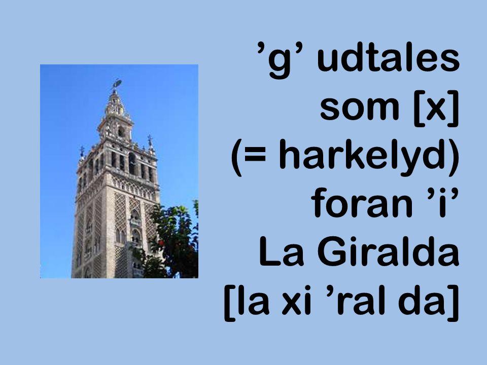 'g' udtales som [x] (= harkelyd) foran 'i' La Giralda [la xi 'ral da]
